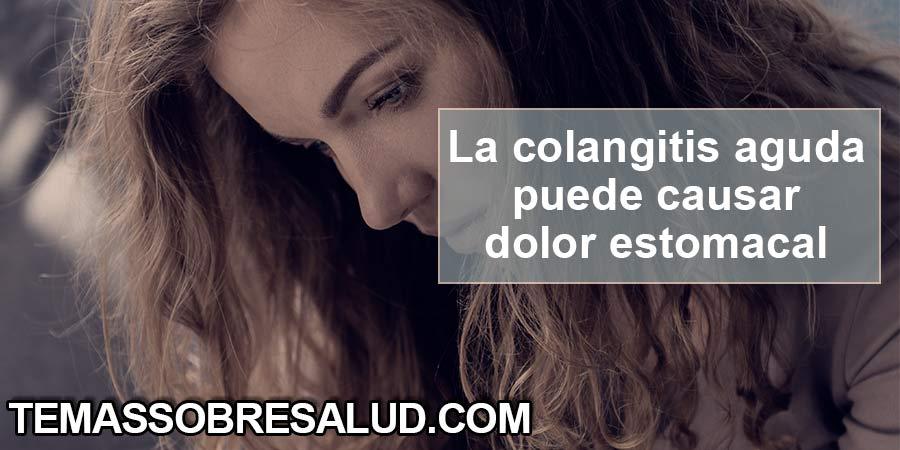 La colangitis aguda puede causar Dolor estomacal