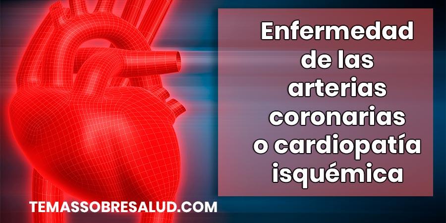 Enfermedad de las arterias coronarias o cardiopatía isquémica